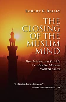 The Closing of the Muslim Mind: How Intellectual Suicide Created the Modern Islamist Crisis by [Reilly, Robert R.]