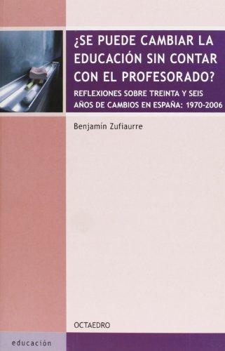 ¿Se puede cambiar la educación sin contar con el profesorado?: reflexiones sobre treinta y seis años de cambios en España, 1970-2006 (Educación-Psicopedagogía) por Benjamin Zufiaurre Goikoetxea