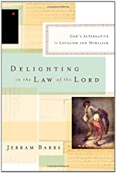 Delighting in the Law of the Lord: God's Alternative to Legalism and Moralism by Jerram Barrs (2013-09-30)