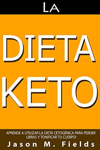 La Dieta Keto: Aprende A Utilizar La Dieta Cetogénica Para Perder Libras Y Tonificar Tu Cuerpo por Jason M. Fields