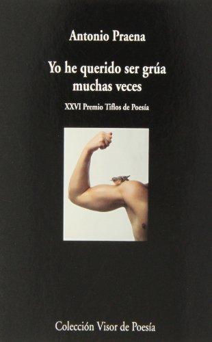 Yo He Querido Ser Grúa Muchas Veces (Visor de Poesía) por Antonio Praena