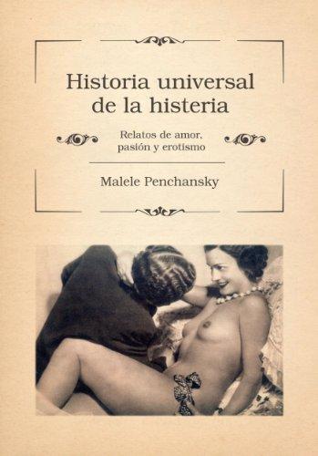 Historia universal de la histeria: Relatos de amor, pasión y erotismo por Malele Penchansky