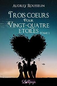 Trois coeurs pour vingt-quatre étoiles, tome 1 : Dis-moi que tu m'aimes par Audrey Rousselin