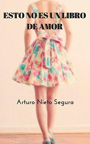 Esto no es un libro de Amor: Amores de Arturo Nieto Segura por Arturo Nieto   Segura