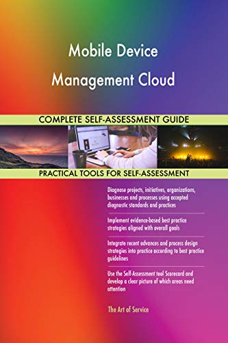 Mobile Device Management Cloud All-Inclusive Self-Assessment - More than 700 Success Criteria, Instant Visual Insights, Comprehensive Spreadsheet Dashboard, Auto-Prioritized for Quick Results 700 Mobile