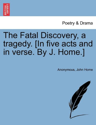 The Fatal Discovery, a tragedy. [In five acts and in verse. By J. Home.]