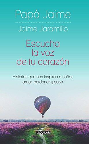 Escucha la voz de tu corazón: Historias que nos inspiran a soñar, amar, perdonar y servir por Jaime Jaramillo
