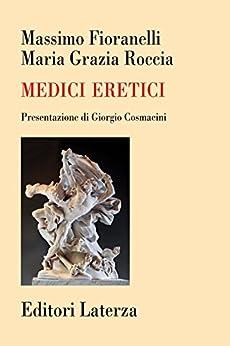 Medici eretici: La millenaria rivolta contro il pensiero omologato di [Fioranelli, Massimo, Roccia, Maria Grazia]