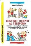 Gestire i clienti al telefono. Tecniche e consigli per affrontare con meno stress e più efficacia le telefonate di…
