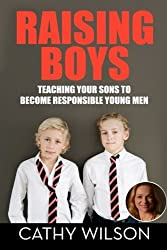 Raising Boys: Teaching Your Sons to Become Responsible Young Men by Cathy Wilson (2014-11-25)