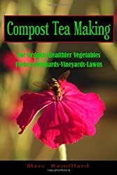 Compost Tea Making: For Organic Healthier Vegetables, Flowers, Orchards, Vineyards, Lawns: Volume 1 by Marc Remillard (2010-07-15)