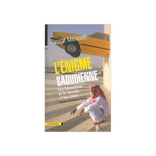 L'Enigme saoudienne : Les Saoudiens et le monde, 1744-2003 de Pascal Ménoret,François Burgat (Préface) ( 9 octobre 2003 )