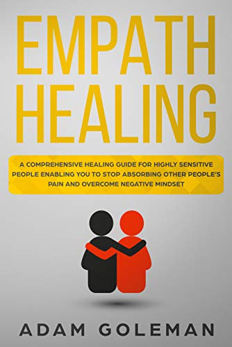 Empath Healing: A Comprehensive Healing Guide for Highly Sensitive People Enabling You to Stop Absorbing Other People\'s Pain and Overcome Negative Mindset (English Edition)