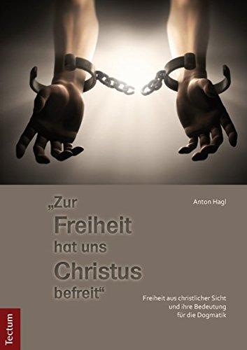 """""""Zur Freiheit hat uns Christus befreit"""": Freiheit aus christlicher Sicht und ihre Bedeutung für die Dogmatik"""