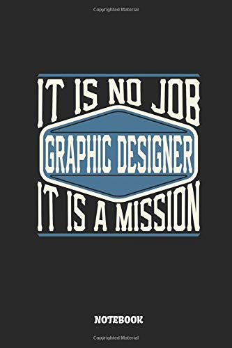 Graphic Designer Notebook - It Is No Job, It Is A Mission: Ruled Notebook to Take Notes at Work. Lined Bullet Journal, To-Do-List or Diary For Men and Women.