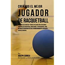 Creando el Mejor Jugador de Racquetball: Aprender los secretos y trucos utilizados por los mejores jugadores de racquetball profesional y ... nutricion y fortaleza Mental