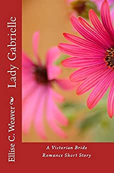 Lady Gabrielle: Book One: A Victorian Bride Romance Short Story (A Huntington Saga Series Novel 7) (English Edition) di [Weaver, Ellise C.]