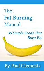 The Fat Burning Manual -  36 Foods That Burn Fat (Health, Nutrition and Wellness Series Book 2)
