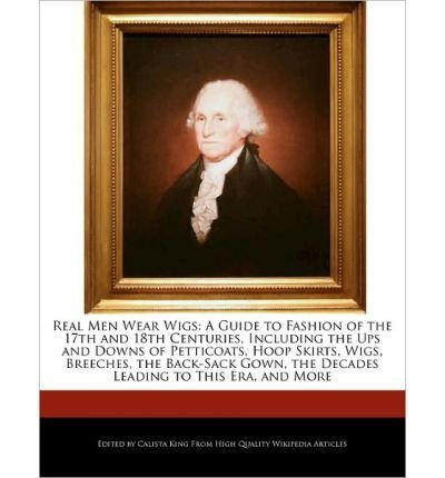 Real Men Wear Wigs: A Guide to Fashion of the 17th and 18th Centuries, Including the Ups and Downs of Petticoats, Hoop Skirts, Wigs, Breec[ REAL MEN WEAR WIGS: A GUIDE TO FASHION OF THE 17TH AND 18TH CENTURIES, INCLUDING THE UPS AND DOWNS OF PETTICOATS, HOOP SKIRTS, WIGS, BREEC ] by King, Calista (Author ) on Apr-18-2011 Paperback (Century Petticoat 18th)