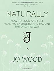 Naturally: How to Look and Feel Healthy, Energetic and Radiant the Organic Way by Jo Wood (2008-01-18)