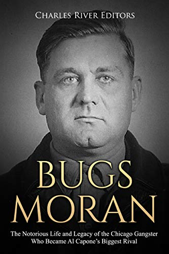 Bugs Moran: The Notorious Life and Legacy of the Chicago Gangster Who Became Al Capone's Biggest Rival (English Edition) -