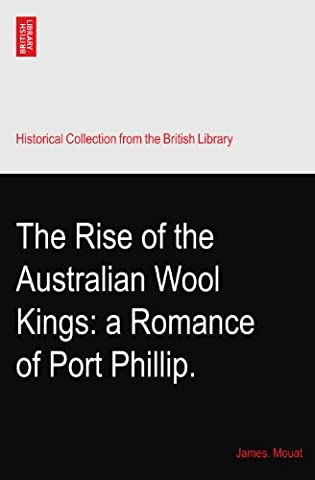 The Rise of the Australian Wool Kings: a Romance of Port Phillip.