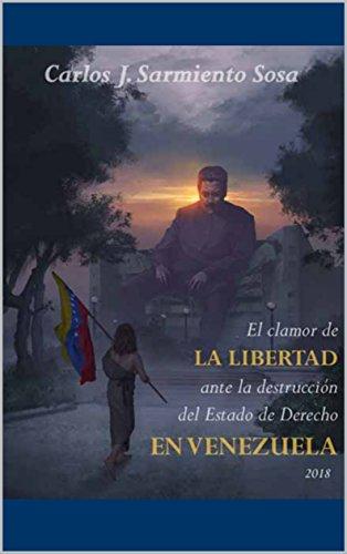 El clamor de la libertad ante la destrucción del Estado de Derecho en Venezuela de [
