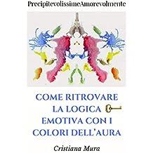 PrecipitevolissimeAmorevolmente: Come ritrovare la logica emotiva con i colori dell'aura (Italian Edition)