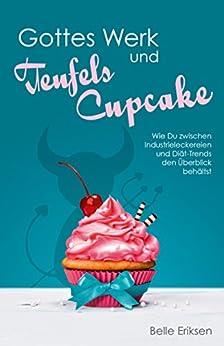 Gottes Werk und Teufels Cupcake: Wie Du zwischen Industrieleckereien und Diät-Trends den Überblick behältst (German Edition) by [Eriksen, Belle, Rotkind, Anna]