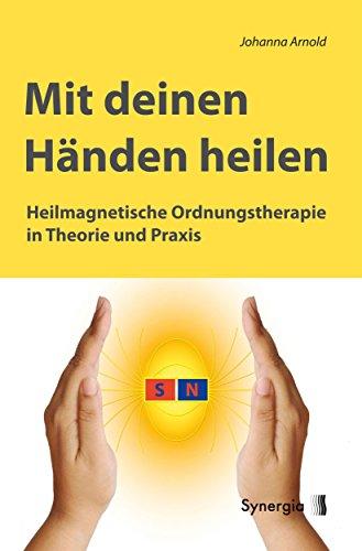 Mit deinen Händen heilen: Heilmagnetische Ordnungstherapie in Theorie und Praxis