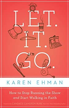 Let. It. Go.: How to Stop Running the Show and Start Walking in Faith di [Ehman, Karen]