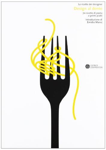 Design al dente. 70 ricette di pasta e primi piatti.