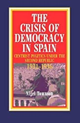 The Crisis of Democracy in Spain: Radical Centrist Politics Under the Second Republic, 1931-36 by Nigel Townson (2001-01-01)