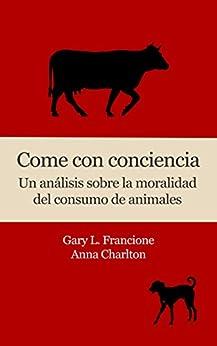 Come con conciencia: Un análisis sobre la moralidad del consumo de animales (Spanish Edition) di [Francione, Gary L., Charlton, Anna]