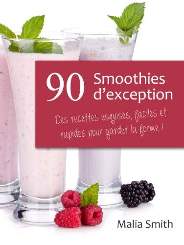 90 Smoothies d'exception : des recettes esquises, faciles et rapides pour garder la forme ! Smoothies aux fruits, verts, detox, sans sucre, sans gluten, végétaliens... par Malia SMITH