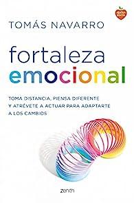 Fortaleza emocional: Toma distancia, piensa diferente y atrévete a actuar para adaptarte a los cambios par Tomás Navarro