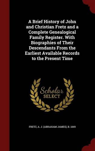 A Brief History of John and Christian Fretz and a Complete Genealogical Family Register. With Biographies of Their Descendants From the Earliest Available Records to the Present Time