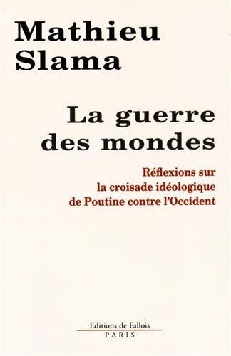 Mathieu Slama - La guerre des mondes: Réflexions sur la croisade idéologique de Poutine contre l'Occident par Mathieu Slama