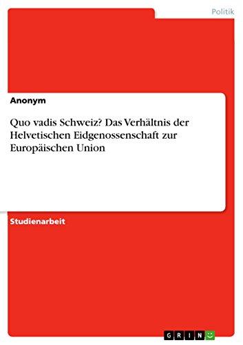 Quo vadis Schweiz? Das Verhältnis der Helvetischen Eidgenossenschaft zur Europäischen Union