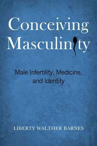 [Conceiving Masculinity: Male Infertility, Medicine, and Identity] (By: Liberty Walther Barnes) [published: April, 2014]