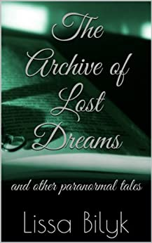 The Archive of Lost Dreams: and other paranormal tales (English Edition) di [Bilyk, Lissa]