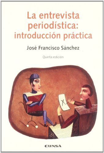 La entrevista periodística: introducción práctica (Comunicación) por José Francisco Sánchez