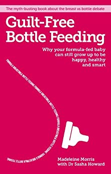 Guilt-free Bottle Feeding: Why your formula-fed baby can be happy, healthy and smart by [Morris, Madeleine]