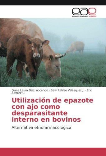 Utilización de epazote con ajo como desparasitante interno en bovinos: Alternativa etnofarmacológica por Diana Laura Díaz Inocencio