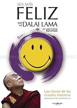 Sea más feliz que el Dalai Lama: Las claves de los grandes maestros aplicadas al mundo moderno (Spanish Edition) by [Manchado, José Antonio]
