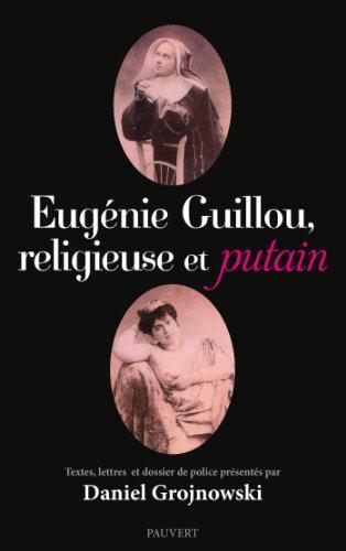 Eugénie Guillou, religieuse et putain: Textes, lettres et dossier de police présentés par Daniel Grojnowski