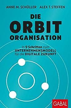 Die Orbit-Organisation: In 9 Schritten zum Unternehmensmodell für die digitale Zukunft (Dein Business) von [Schüller, Anne M., Steffen, Alex T.]