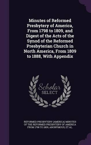 Minutes of Reformed Presbytery of America, From 1798 to 1809, and Digest of the Acts of the Synod of the Reformed Presbyterian Church in North America, From 1809 to 1888, With Appendix