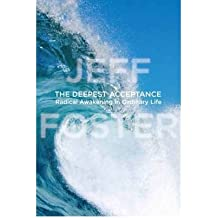 [ The Deepest Acceptance Radical Awakening In Ordinary Life ] By Foster, Jeff ( Author ) Nov-2012 [ Hardback ] The Deepest Acceptance Radical Awakening in Ordinary Life