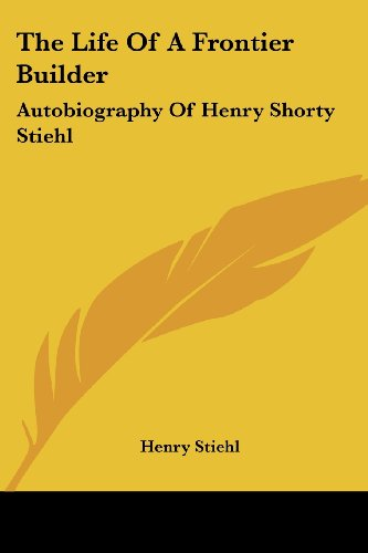 The Life of a Frontier Builder: Autobiography of Henry Shorty Stiehl